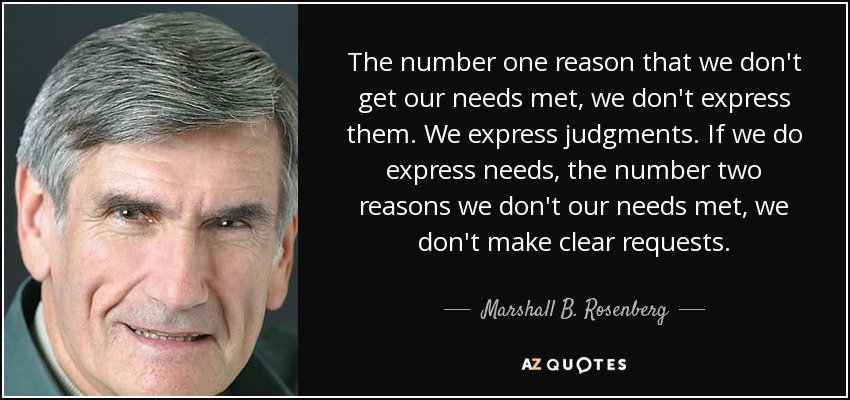 The number one reason that we don't get our needs met, we don't express them. We express judgments. If we do express needs, the number two reasons we don't our needs met, we don't make clear requests. - Marshall B. Rosenberg