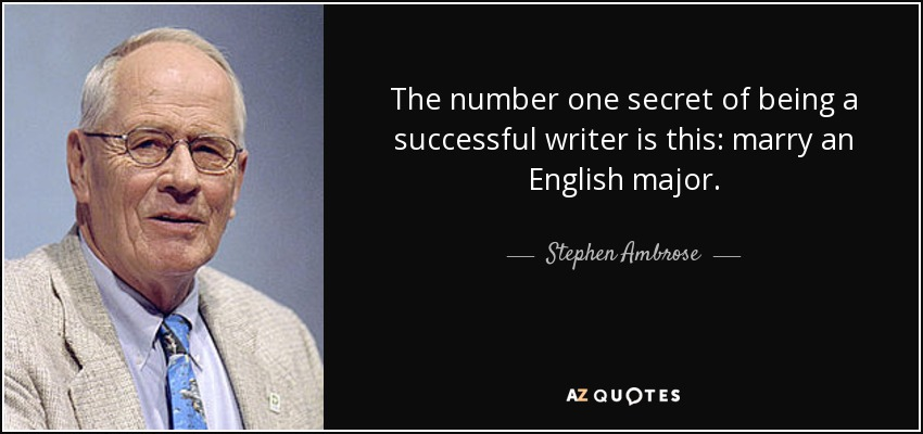 The number one secret of being a successful writer is this: marry an English major. - Stephen Ambrose