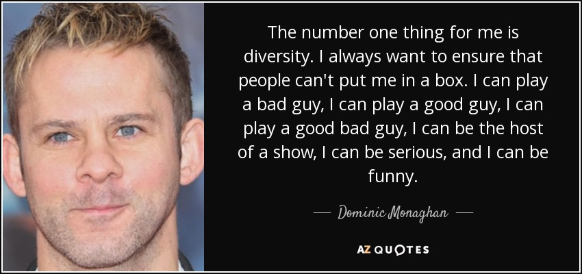 The number one thing for me is diversity. I always want to ensure that people can't put me in a box. I can play a bad guy, I can play a good guy, I can play a good bad guy, I can be the host of a show, I can be serious, and I can be funny. - Dominic Monaghan