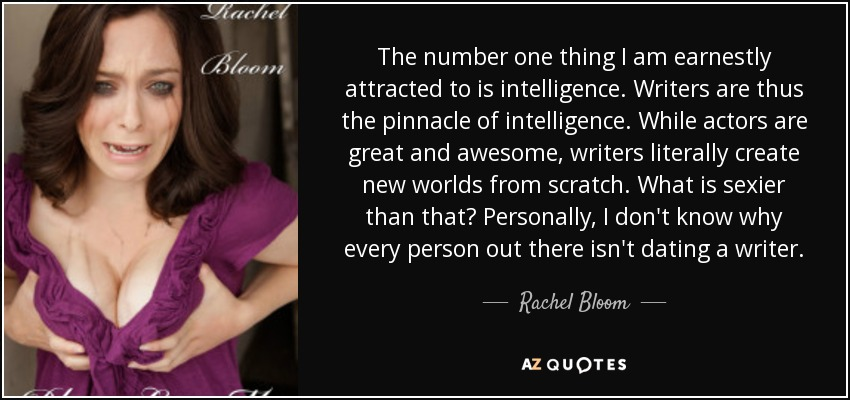 The number one thing I am earnestly attracted to is intelligence. Writers are thus the pinnacle of intelligence. While actors are great and awesome, writers literally create new worlds from scratch. What is sexier than that? Personally, I don't know why every person out there isn't dating a writer. - Rachel Bloom
