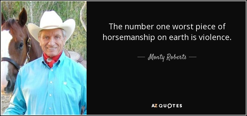 The number one worst piece of horsemanship on earth is violence. - Monty Roberts