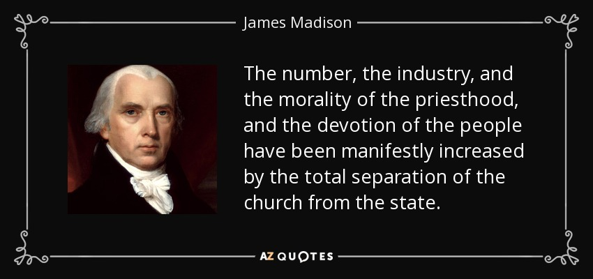 The number, the industry, and the morality of the priesthood, and the devotion of the people have been manifestly increased by the total separation of the church from the state. - James Madison