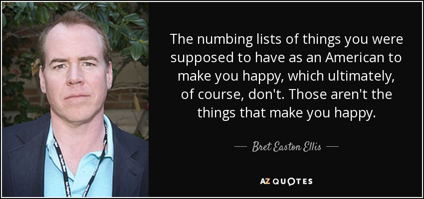 The numbing lists of things you were supposed to have as an American to make you happy, which ultimately, of course, don't. Those aren't the things that make you happy. - Bret Easton Ellis