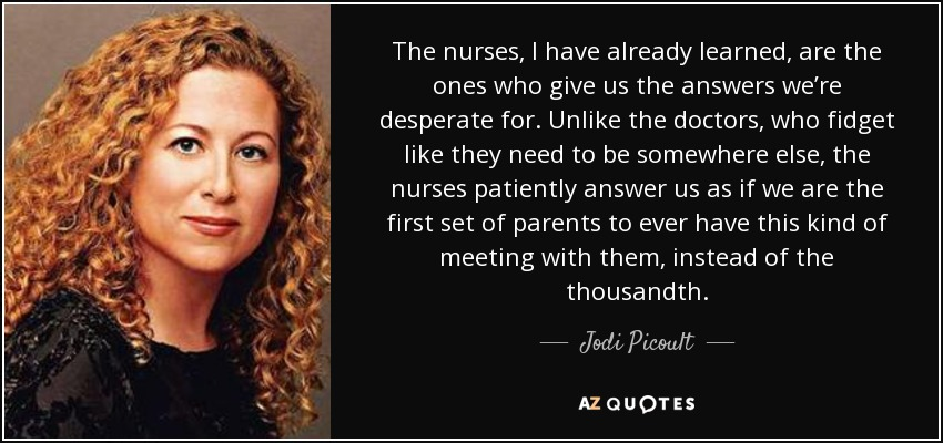 The nurses, I have already learned, are the ones who give us the answers we're desperate for. Unlike the doctors, who fidget like they need to be somewhere else, the nurses patiently answer us as if we are the first set of parents to ever have this kind of meeting with them, instead of the thousandth. - Jodi Picoult
