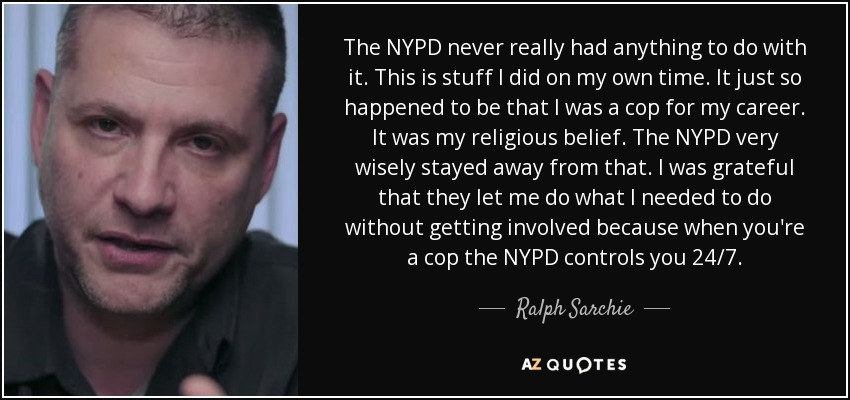 The NYPD never really had anything to do with it. This is stuff I did on my own time. It just so happened to be that I was a cop for my career. It was my religious belief. The NYPD very wisely stayed away from that. I was grateful that they let me do what I needed to do without getting involved because when you're a cop the NYPD controls you 24/7. - Ralph Sarchie