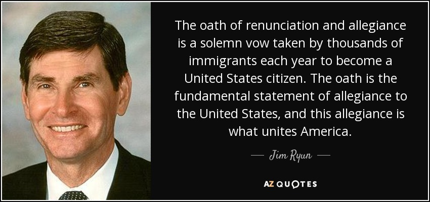 The oath of renunciation and allegiance is a solemn vow taken by thousands of immigrants each year to become a United States citizen. The oath is the fundamental statement of allegiance to the United States, and this allegiance is what unites America. - Jim Ryun