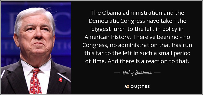The Obama administration and the Democratic Congress have taken the biggest lurch to the left in policy in American history. There've been no - no Congress, no administration that has run this far to the left in such a small period of time. And there is a reaction to that. - Haley Barbour