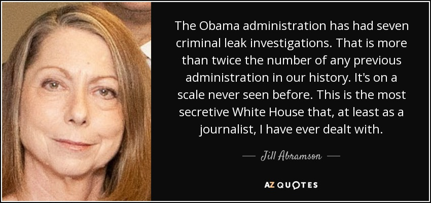 The Obama administration has had seven criminal leak investigations. That is more than twice the number of any previous administration in our history. It's on a scale never seen before. This is the most secretive White House that, at least as a journalist, I have ever dealt with. - Jill Abramson