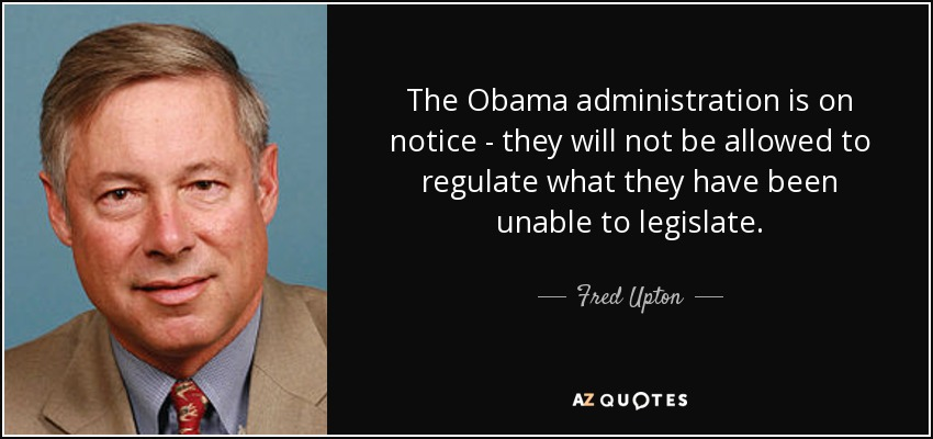The Obama administration is on notice - they will not be allowed to regulate what they have been unable to legislate. - Fred Upton