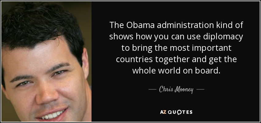 The Obama administration kind of shows how you can use diplomacy to bring the most important countries together and get the whole world on board. - Chris Mooney