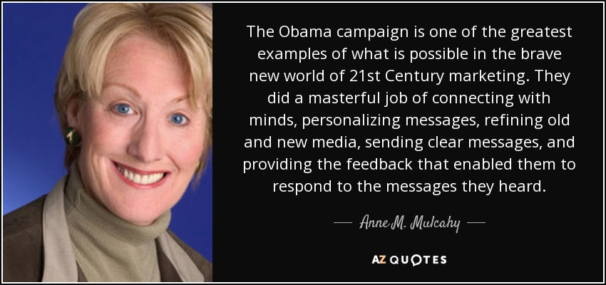 The Obama campaign is one of the greatest examples of what is possible in the brave new world of 21st Century marketing. They did a masterful job of connecting with minds, personalizing messages, refining old and new media, sending clear messages, and providing the feedback that enabled them to respond to the messages they heard. - Anne M. Mulcahy