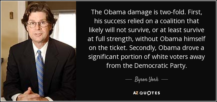 The Obama damage is two-fold. First, his success relied on a coalition that likely will not survive, or at least survive at full strength, without Obama himself on the ticket. Secondly, Obama drove a significant portion of white voters away from the Democratic Party. - Byron York