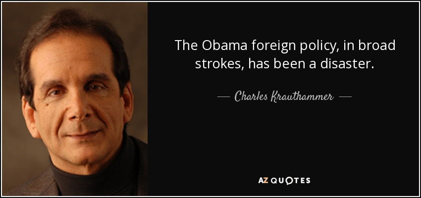 The Obama foreign policy, in broad strokes, has been a disaster. - Charles Krauthammer