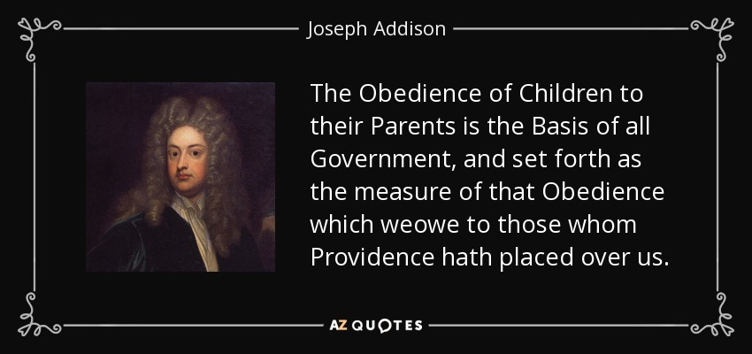 The Obedience of Children to their Parents is the Basis of all Government, and set forth as the measure of that Obedience which weowe to those whom Providence hath placed over us. - Joseph Addison