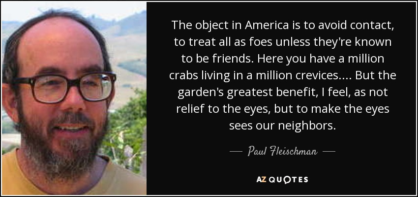 The object in America is to avoid contact, to treat all as foes unless they're known to be friends. Here you have a million crabs living in a million crevices. ... But the garden's greatest benefit, I feel, as not relief to the eyes, but to make the eyes sees our neighbors. - Paul Fleischman