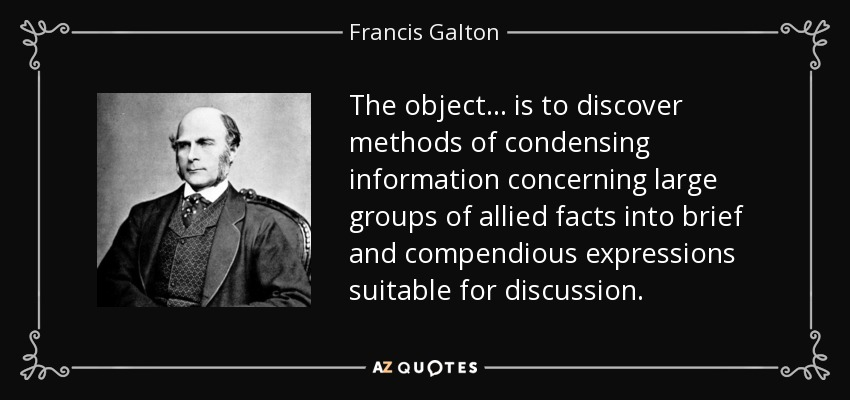 The object . . . is to discover methods of condensing information concerning large groups of allied facts into brief and compendious expressions suitable for discussion. - Francis Galton