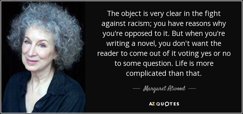 The object is very clear in the fight against racism; you have reasons why you're opposed to it. But when you're writing a novel, you don't want the reader to come out of it voting yes or no to some question. Life is more complicated than that. - Margaret Atwood