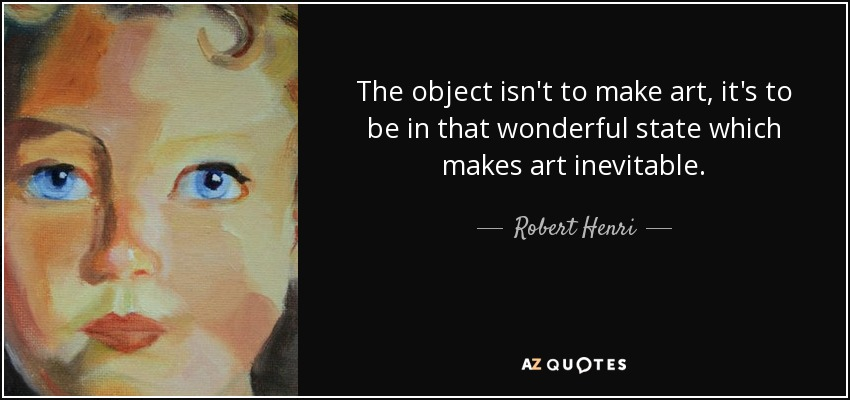 The object isn't to make art, it's to be in that wonderful state which makes art inevitable. - Robert Henri