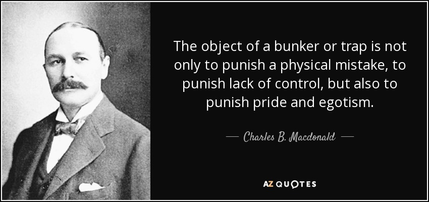 The object of a bunker or trap is not only to punish a physical mistake, to punish lack of control, but also to punish pride and egotism. - Charles B. Macdonald