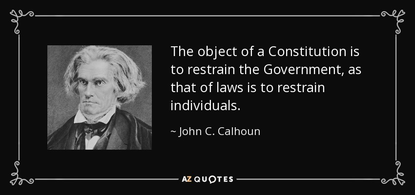 The object of a Constitution is to restrain the Government, as that of laws is to restrain individuals. - John C. Calhoun