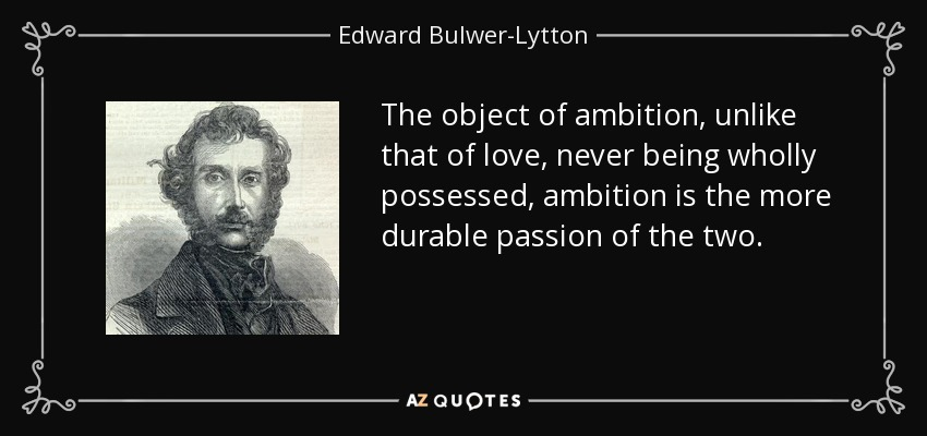The object of ambition, unlike that of love, never being wholly possessed, ambition is the more durable passion of the two. - Edward Bulwer-Lytton, 1st Baron Lytton