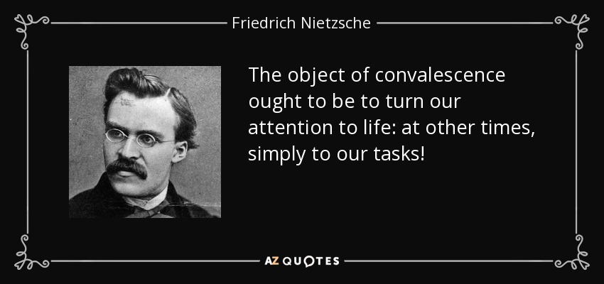 The object of convalescence ought to be to turn our attention to life: at other times, simply to our tasks! - Friedrich Nietzsche