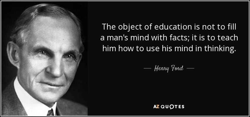 The object of education is not to fill a man's mind with facts; it is to teach him how to use his mind in thinking. - Henry Ford