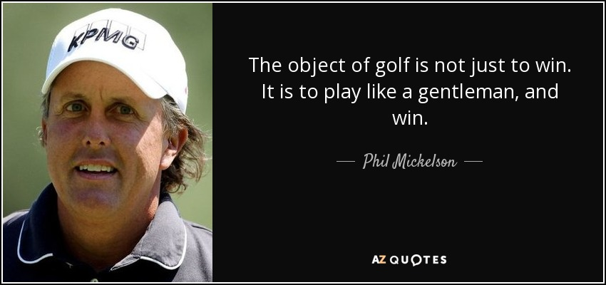 The object of golf is not just to win. It is to play like a gentleman, and win. - Phil Mickelson