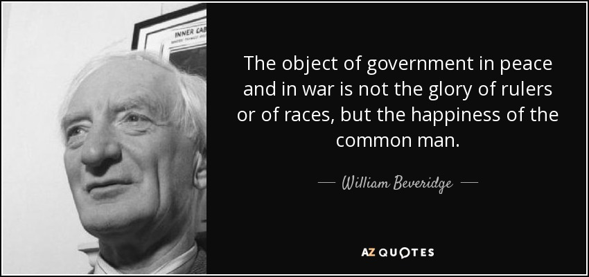 The object of government in peace and in war is not the glory of rulers or of races, but the happiness of the common man. - William Beveridge