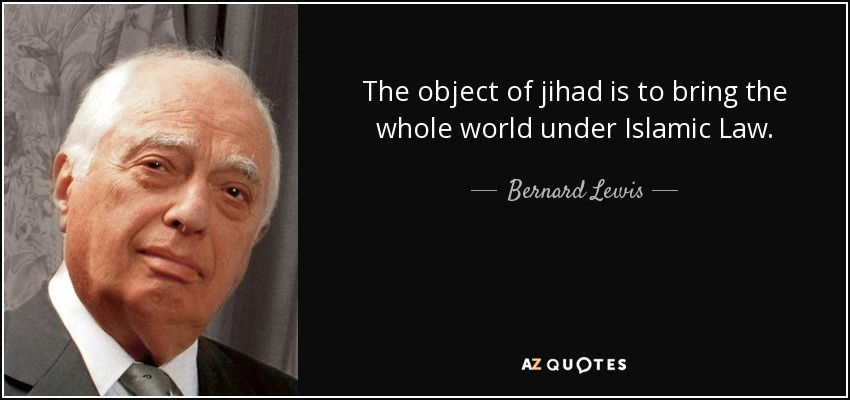 The object of jihad is to bring the whole world under Islamic Law. - Bernard Lewis