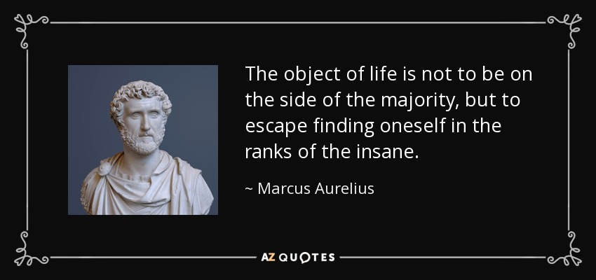 The object of life is not to be on the side of the majority, but to escape finding oneself in the ranks of the insane. - Marcus Aurelius