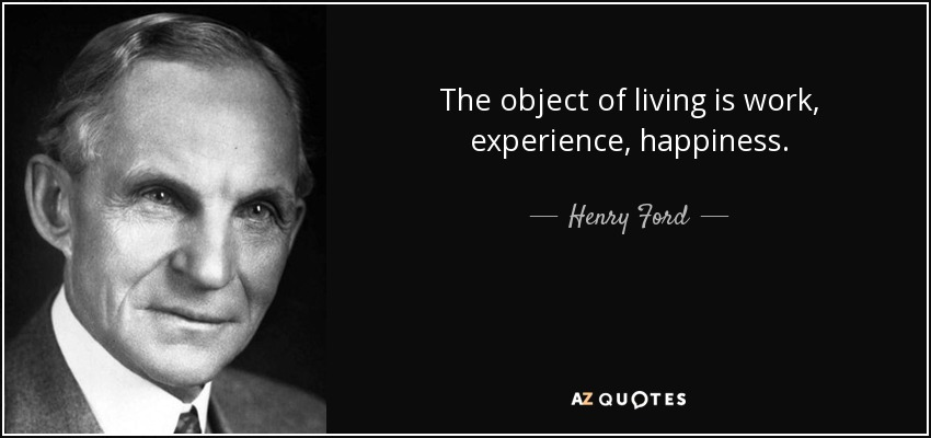 The object of living is work, experience, happiness. - Henry Ford