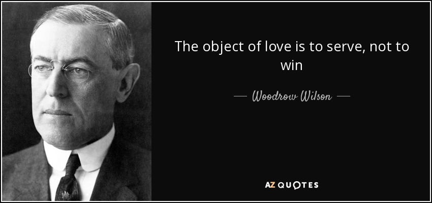 The object of love is to serve, not to win - Woodrow Wilson