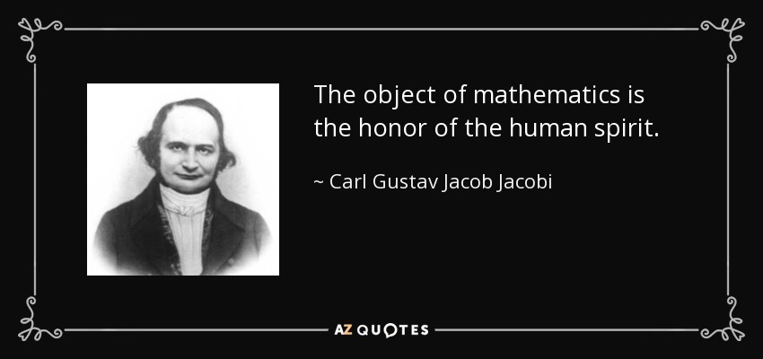 The object of mathematics is the honor of the human spirit. - Carl Gustav Jacob Jacobi