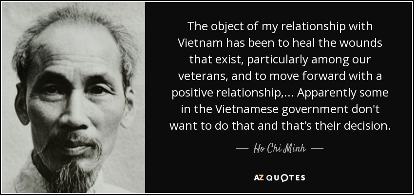 The object of my relationship with Vietnam has been to heal the wounds that exist, particularly among our veterans, and to move forward with a positive relationship,... Apparently some in the Vietnamese government don't want to do that and that's their decision. - Ho Chi Minh