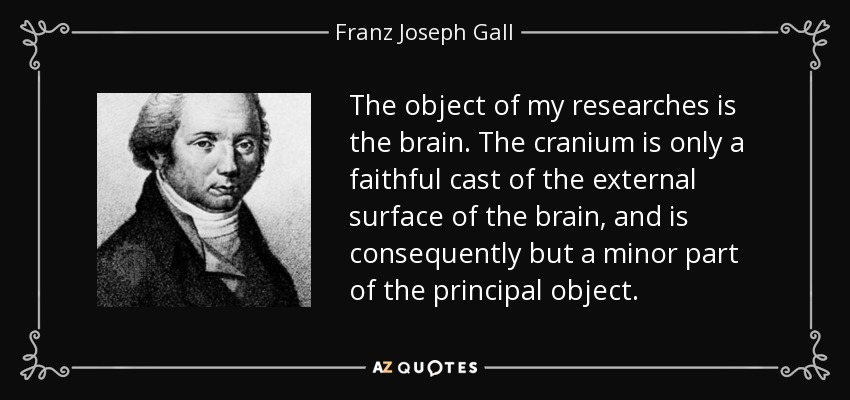 The object of my researches is the brain. The cranium is only a faithful cast of the external surface of the brain, and is consequently but a minor part of the principal object. - Franz Joseph Gall