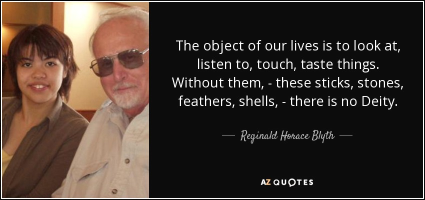 The object of our lives is to look at, listen to, touch, taste things. Without them, - these sticks, stones, feathers, shells, - there is no Deity. - Reginald Horace Blyth