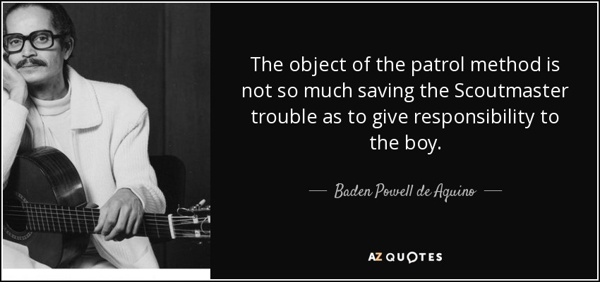 The object of the patrol method is not so much saving the Scoutmaster trouble as to give responsibility to the boy. - Baden Powell de Aquino