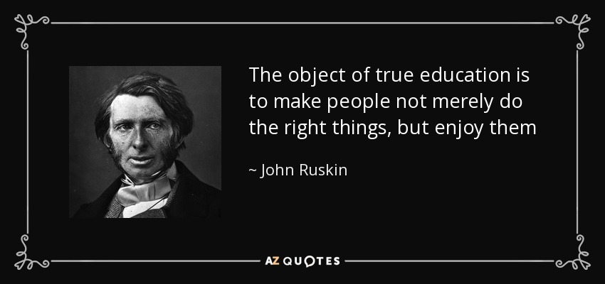 The object of true education is to make people not merely do the right things, but enjoy them - John Ruskin
