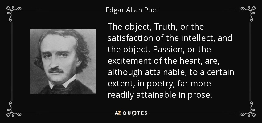 The object, Truth, or the satisfaction of the intellect, and the object, Passion, or the excitement of the heart, are, although attainable, to a certain extent, in poetry, far more readily attainable in prose. - Edgar Allan Poe