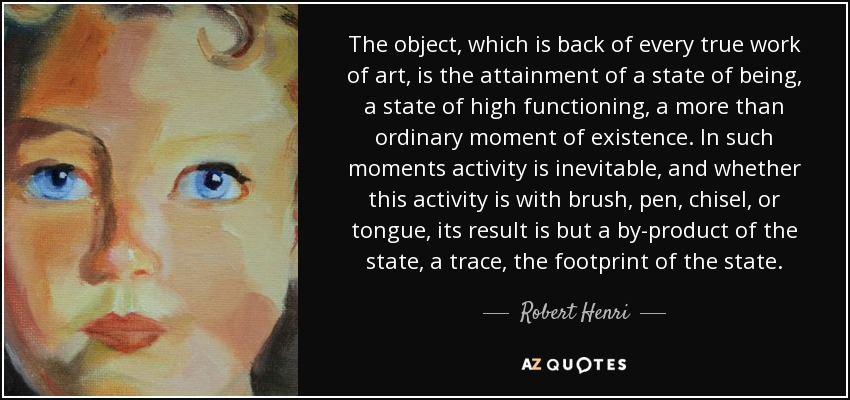 The object, which is back of every true work of art, is the attainment of a state of being, a state of high functioning, a more than ordinary moment of existence. In such moments activity is inevitable, and whether this activity is with brush, pen, chisel, or tongue, its result is but a by-product of the state, a trace, the footprint of the state. - Robert Henri