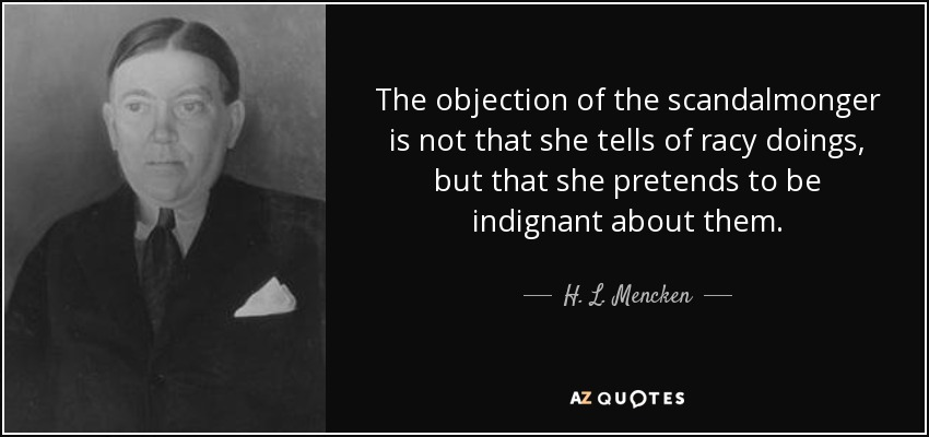 The objection of the scandalmonger is not that she tells of racy doings, but that she pretends to be indignant about them. - H. L. Mencken