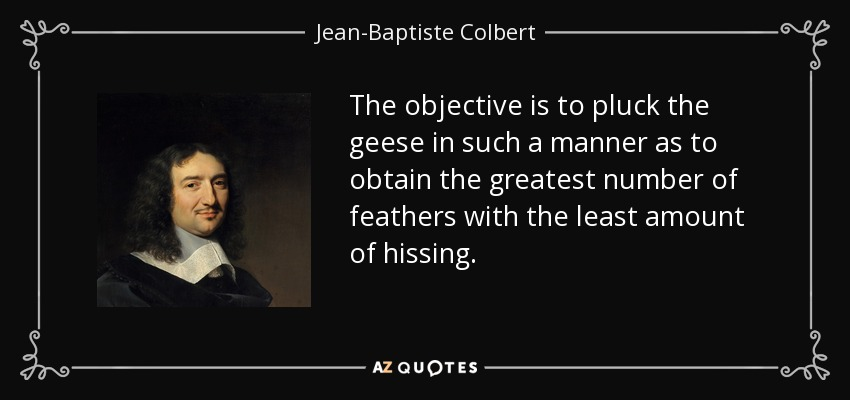 The objective is to pluck the geese in such a manner as to obtain the greatest number of feathers with the least amount of hissing. - Jean-Baptiste Colbert