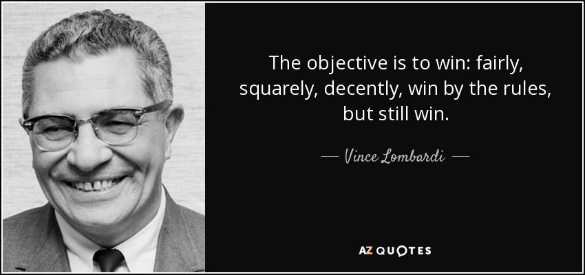 The objective is to win: fairly, squarely, decently, win by the rules, but still win. - Vince Lombardi