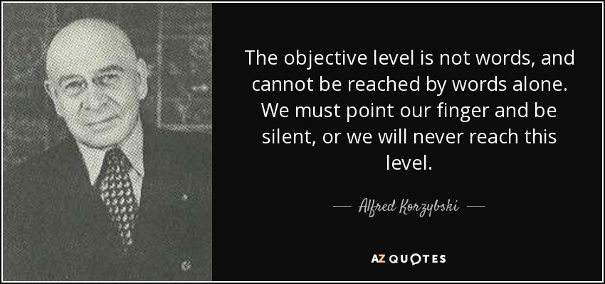The objective level is not words, and cannot be reached by words alone. We must point our finger and be silent, or we will never reach this level. - Alfred Korzybski