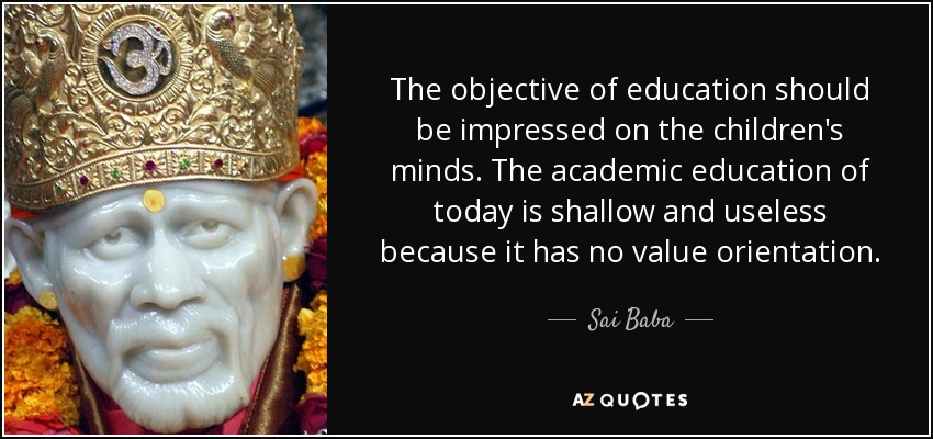 The objective of education should be impressed on the children's minds. The academic education of today is shallow and useless because it has no value orientation. - Sai Baba