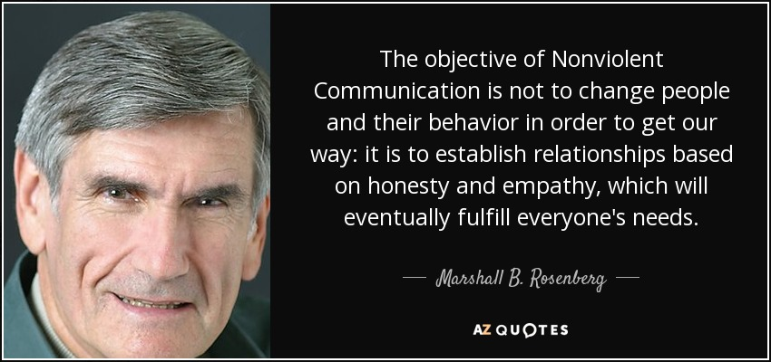 The objective of Nonviolent Communication is not to change people and their behavior in order to get our way: it is to establish relationships based on honesty and empathy, which will eventually fulfill everyone's needs. - Marshall B. Rosenberg