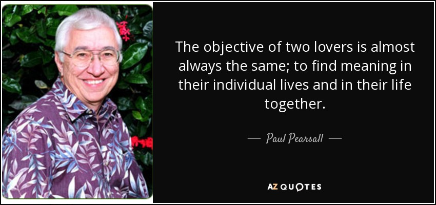 The objective of two lovers is almost always the same; to find meaning in their individual lives and in their life together. - Paul Pearsall