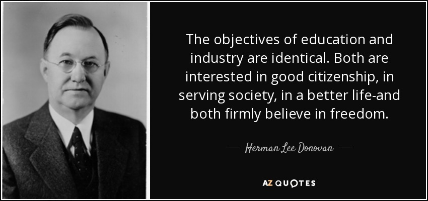 The objectives of education and industry are identical. Both are interested in good citizenship, in serving society, in a better life-and both firmly believe in freedom. - Herman Lee Donovan