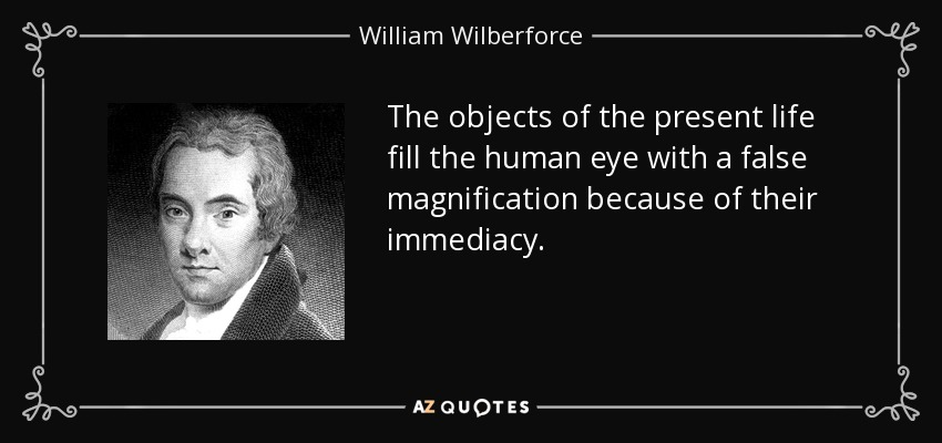 The objects of the present life fill the human eye with a false magnification because of their immediacy. - William Wilberforce